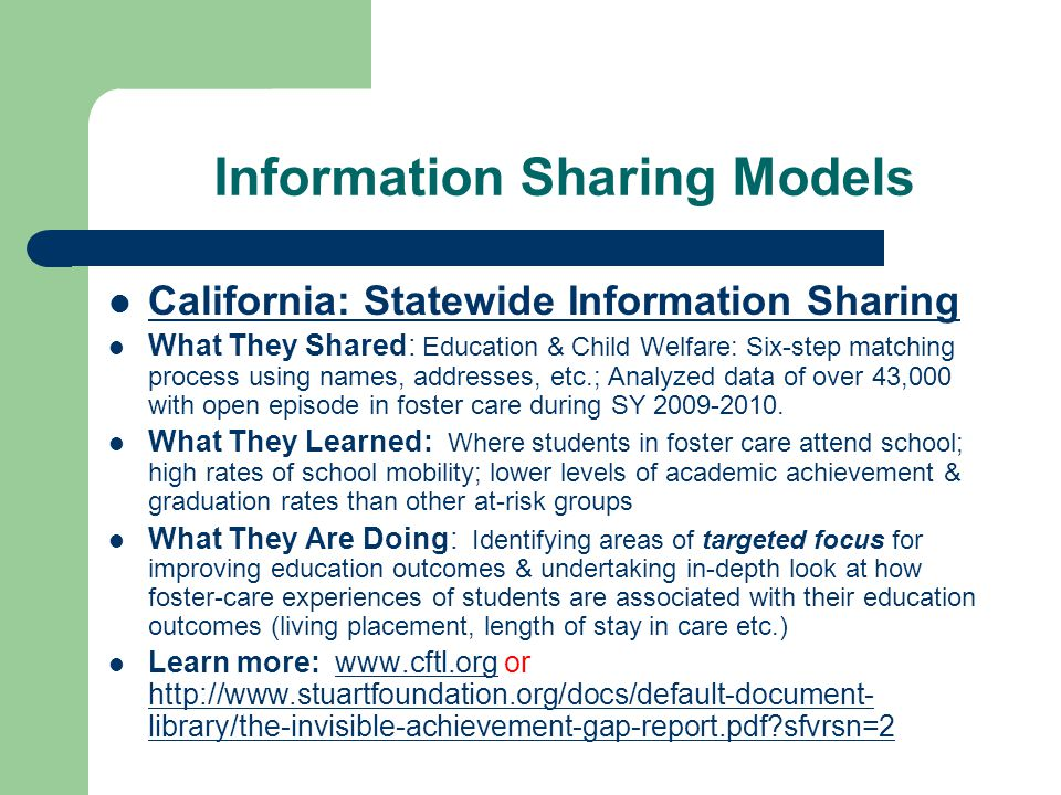 Information Sharing Models Allegheny County, PA: – DHS & Pittsburgh Public & Other School Districts What They Share : Real-time daily information sharing: school districts send info to DHS warehouse (personal ID, enrollment info, GPAs, attendance, suspensions, standardized test scores, type & date of IEP What They Learn : school stability by grade, lower attendance & GPAs, lower reading & math proficiency, higher suspension rates.
