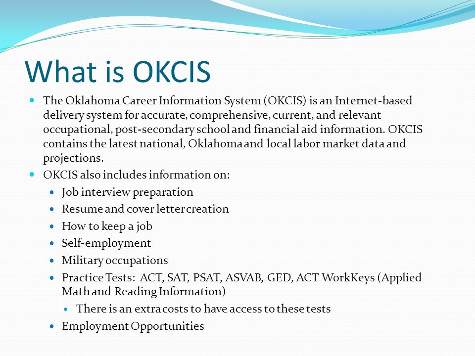 What is OKCIS The Oklahoma Career Information System (OKCIS) is an Internet-based delivery system for accurate, comprehensive, current, and relevant occupational, post-secondary school and financial aid information.