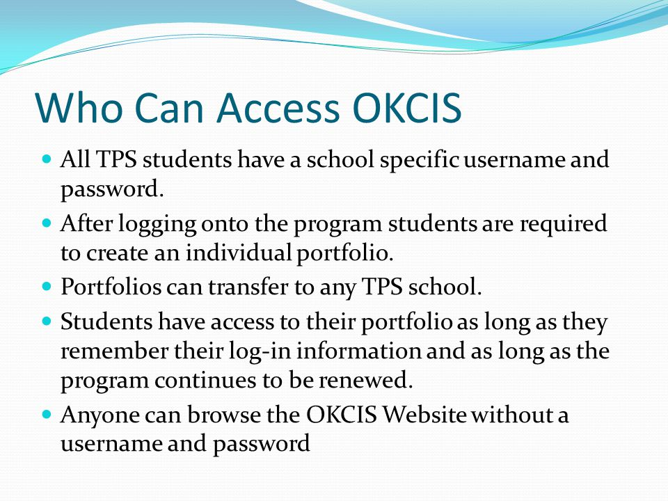 Who Can Access OKCIS All TPS students have a school specific username and password.