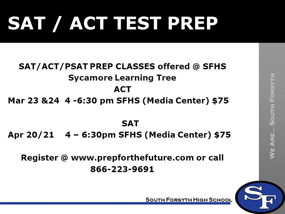We Are… South Forsyth South Forsyth High School SAT / ACT TEST PREP SAT/ACT/PSAT PREP CLASSES offered @ SFHS Sycamore Learning Tree ACT Mar 23 &24 4 -6:30 pm SFHS (Media Center) $75 SAT Apr 20/21 4 – 6:30pm SFHS (Media Center) $75 Register @ www.prepforthefuture.com or call 866-223-9691