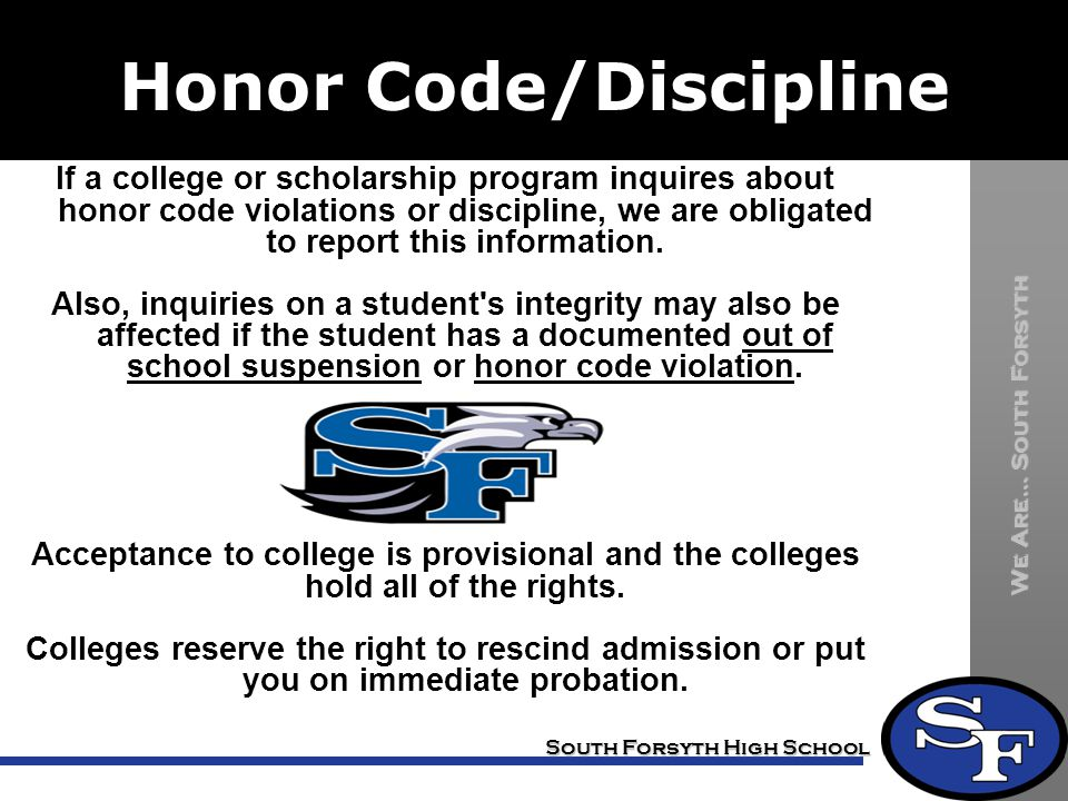 We Are… South Forsyth South Forsyth High School Honor Code/Discipline If a college or scholarship program inquires about honor code violations or discipline, we are obligated to report this information.