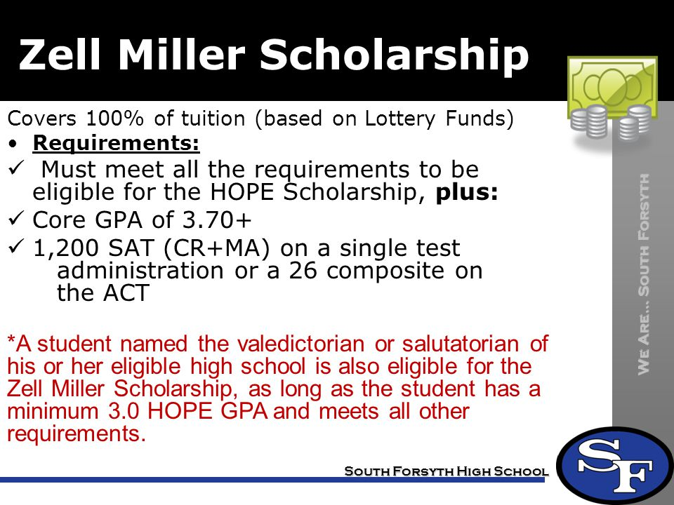 We Are… South Forsyth South Forsyth High School Zell Miller Scholarship Covers 100% of tuition (based on Lottery Funds) Requirements: Must meet all the requirements to be eligible for the HOPE Scholarship, plus: Core GPA of 3.70+ 1,200 SAT (CR+MA) on a single test administration or a 26 composite on the ACT *A student named the valedictorian or salutatorian of his or her eligible high school is also eligible for the Zell Miller Scholarship, as long as the student has a minimum 3.0 HOPE GPA and meets all other requirements.