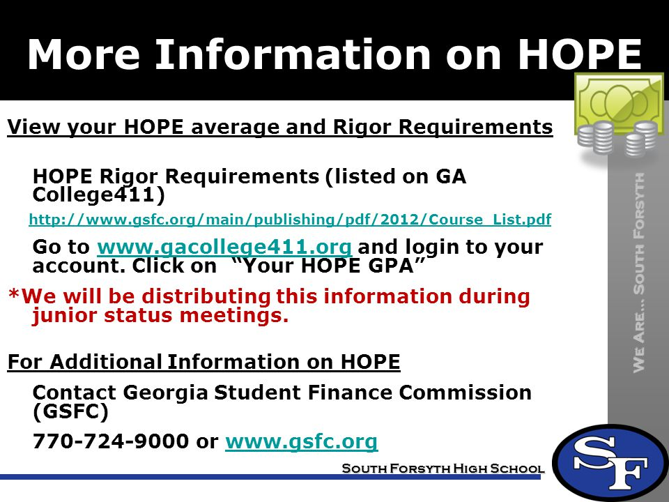 We Are… South Forsyth South Forsyth High School More Information on HOPE View your HOPE average and Rigor Requirements HOPE Rigor Requirements (listed on GA College411) http://www.gsfc.org/main/publishing/pdf/2012/Course_List.pdf Go to www.gacollege411.org and login to your account.