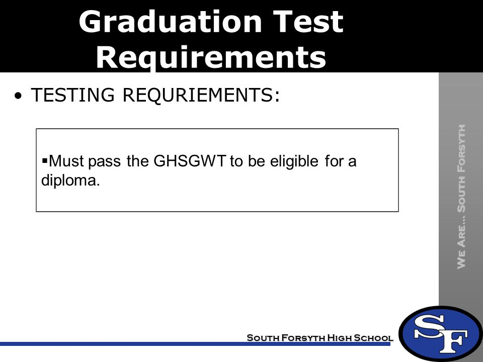 We Are… South Forsyth South Forsyth High School Graduation Test Requirements TESTING REQURIEMENTS:  Must pass the GHSGWT to be eligible for a diploma.