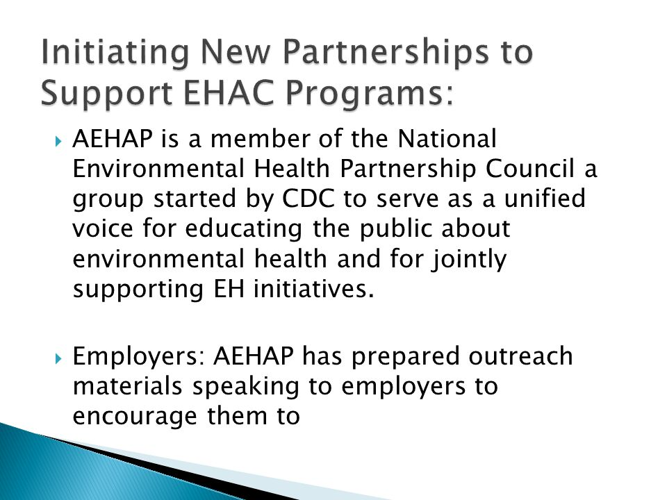  AEHAP is a member of the National Environmental Health Partnership Council a group started by CDC to serve as a unified voice for educating the public about environmental health and for jointly supporting EH initiatives.