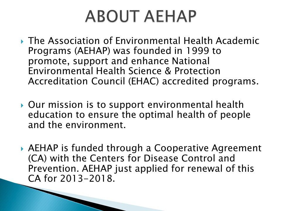  The Association of Environmental Health Academic Programs (AEHAP) was founded in 1999 to promote, support and enhance National Environmental Health Science & Protection Accreditation Council (EHAC) accredited programs.