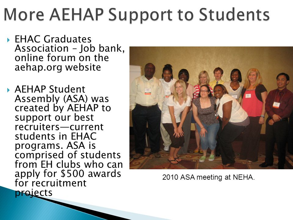  EHAC Graduates Association – Job bank, online forum on the aehap.org website  AEHAP Student Assembly (ASA) was created by AEHAP to support our best recruiters—current students in EHAC programs.