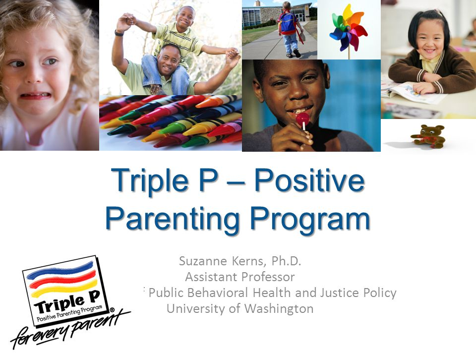 Triple P – Positive Parenting Program Suzanne Kerns, Ph.D. Assistant Professor Division of Public Behavioral Health and Justice Policy University of W
