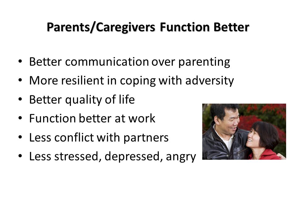 Parents/Caregivers Function Better Better communication over parenting More resilient in coping with adversity Better quality of life Function better