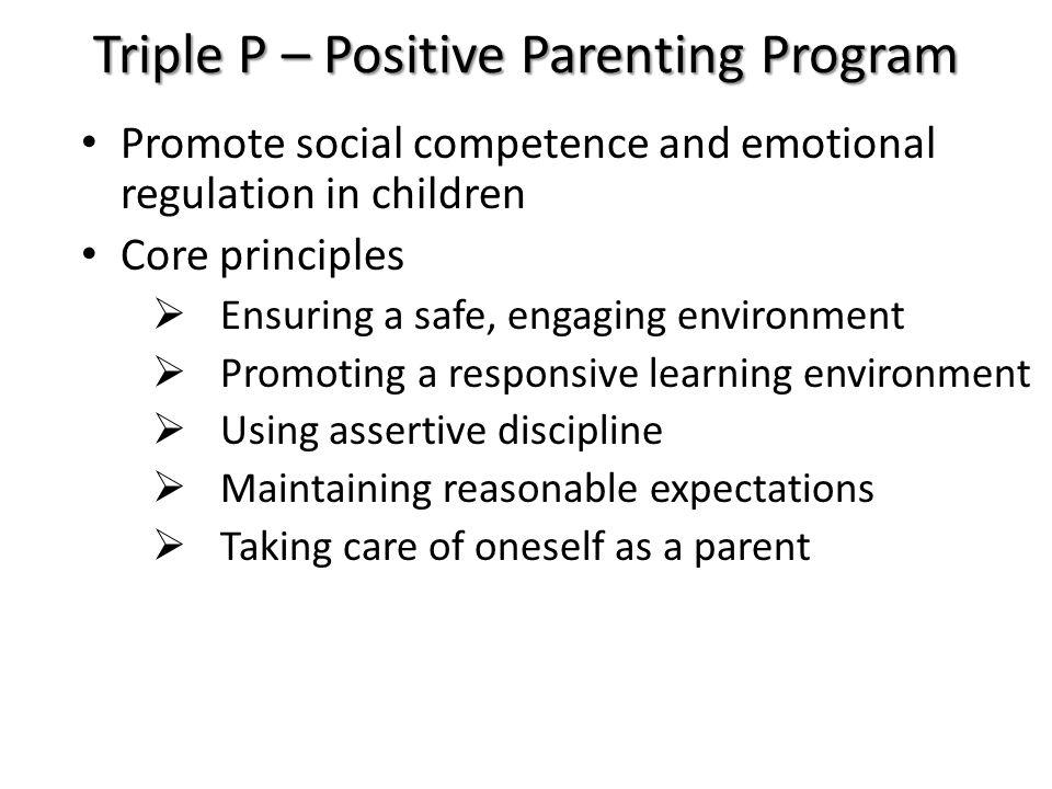 Triple P – Positive Parenting Program Promote social competence and emotional regulation in children Core principles  Ensuring a safe, engaging envir