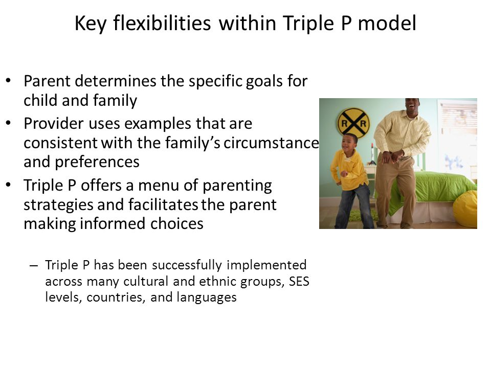 Key flexibilities within Triple P model Parent determines the specific goals for child and family Provider uses examples that are consistent with the