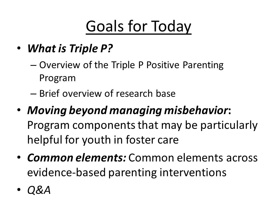Triple P – Positive Parenting Program Promote social competence and emotional regulation in children Core principles  Ensuring a safe, engaging environment  Promoting a responsive learning environment  Using assertive discipline  Maintaining reasonable expectations  Taking care of oneself as a parent