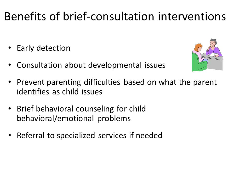 Benefits of brief-consultation interventions Early detection Consultation about developmental issues Prevent parenting difficulties based on what the