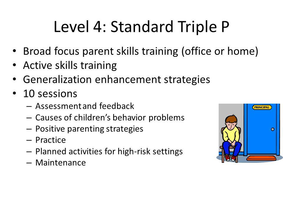Level 4: Standard Triple P Broad focus parent skills training (office or home) Active skills training Generalization enhancement strategies 10 session
