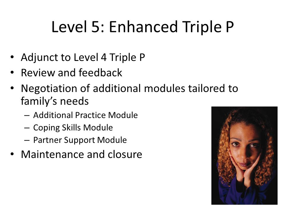 Level 5: Enhanced Triple P Adjunct to Level 4 Triple P Review and feedback Negotiation of additional modules tailored to family's needs – Additional P