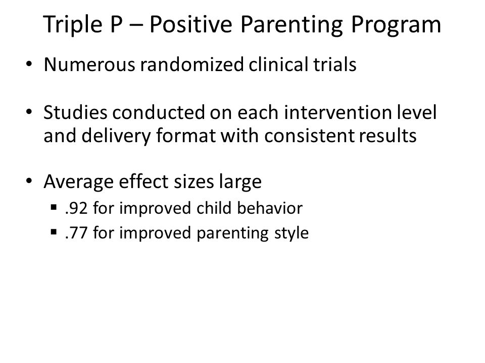 Triple P – Positive Parenting Program Numerous randomized clinical trials Studies conducted on each intervention level and delivery format with consis