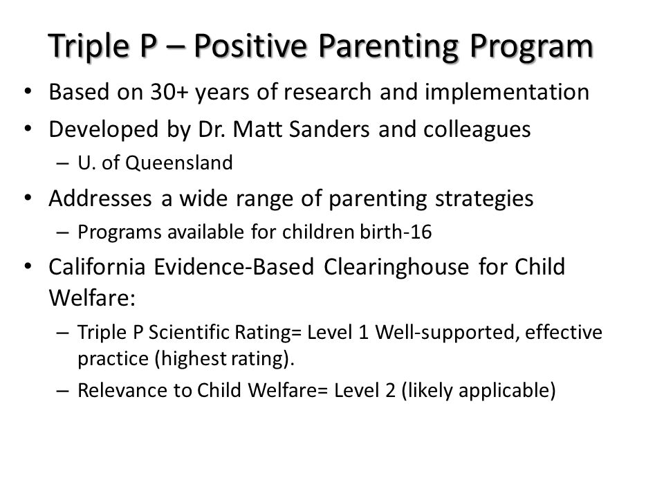 Building an evidence base Criteria for gauging strength of evidenceSupporting evidence Efficacy trials have been conducted using i) randomized controlled trial (RCT) methodology ii) a series of single case experiments 29 peer-reviewed publications 11 peer-reviewed publications Effectiveness trials have been conducted under conditions of usual service delivery that demonstrate positive outcomes for children and parents 9 peer-reviewed publications Dissemination trials have been conducted demonstrating successful transfer of skills to service providers 6 peer-reviewed publications