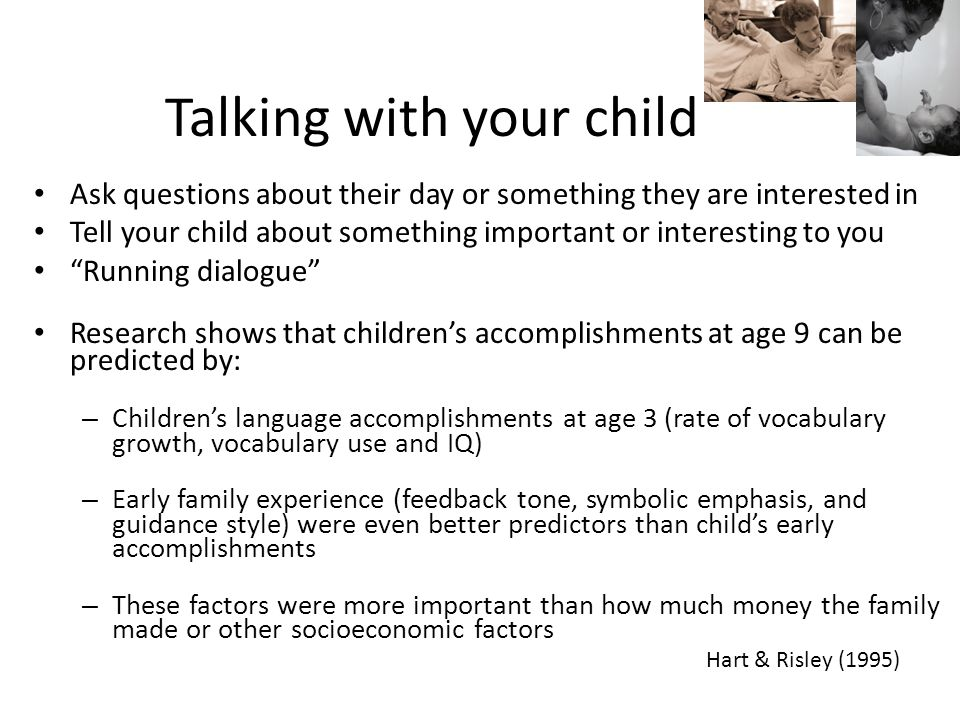 Talking with your child Ask questions about their day or something they are interested in Tell your child about something important or interesting to