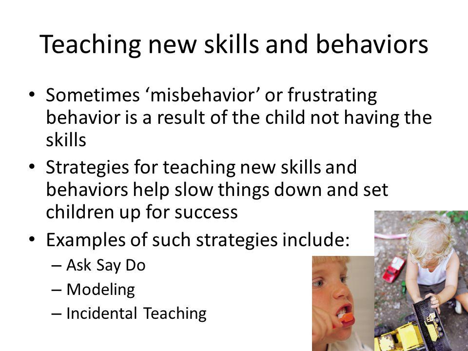 Teaching new skills and behaviors Sometimes 'misbehavior' or frustrating behavior is a result of the child not having the skills Strategies for teachi