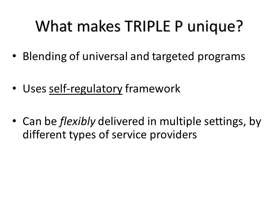 What makes TRIPLE P unique? Blending of universal and targeted programs Uses self-regulatory framework Can be flexibly delivered in multiple settings,