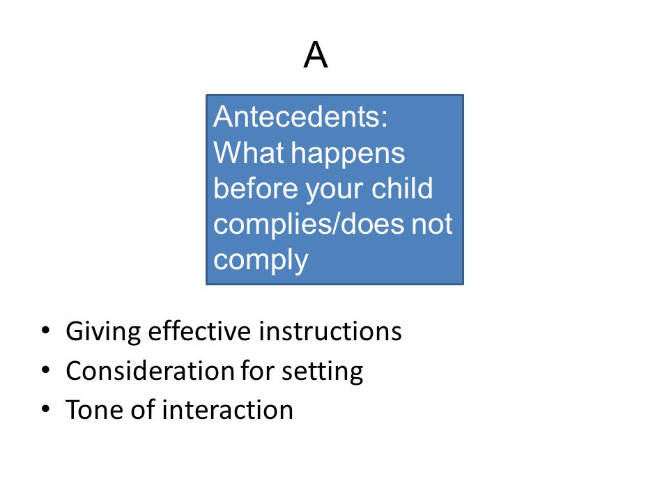 Giving effective instructions Consideration for setting Tone of interaction Antecedents: What happens before your child complies/does not comply A