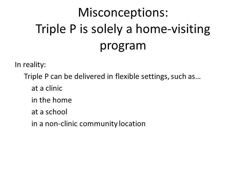 Misconceptions: Triple P is solely a home-visiting program In reality: Triple P can be delivered in flexible settings, such as… at a clinic in the hom