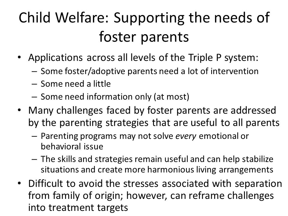 Child Welfare: Supporting the needs of foster parents Applications across all levels of the Triple P system: – Some foster/adoptive parents need a lot
