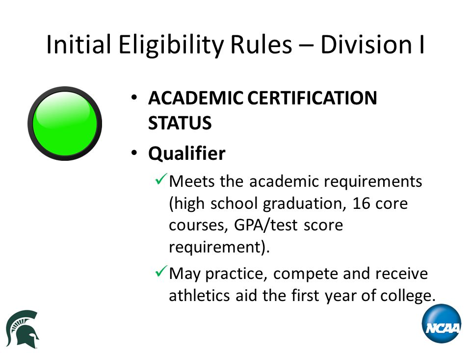 Initial Eligibility Rules – Division I ACADEMIC CERTIFICATION STATUS Qualifier Meets the academic requirements (high school graduation, 16 core courses, GPA/test score requirement).