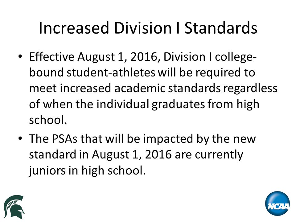 Increased Division I Standards Effective August 1, 2016, Division I college- bound student-athletes will be required to meet increased academic standards regardless of when the individual graduates from high school.