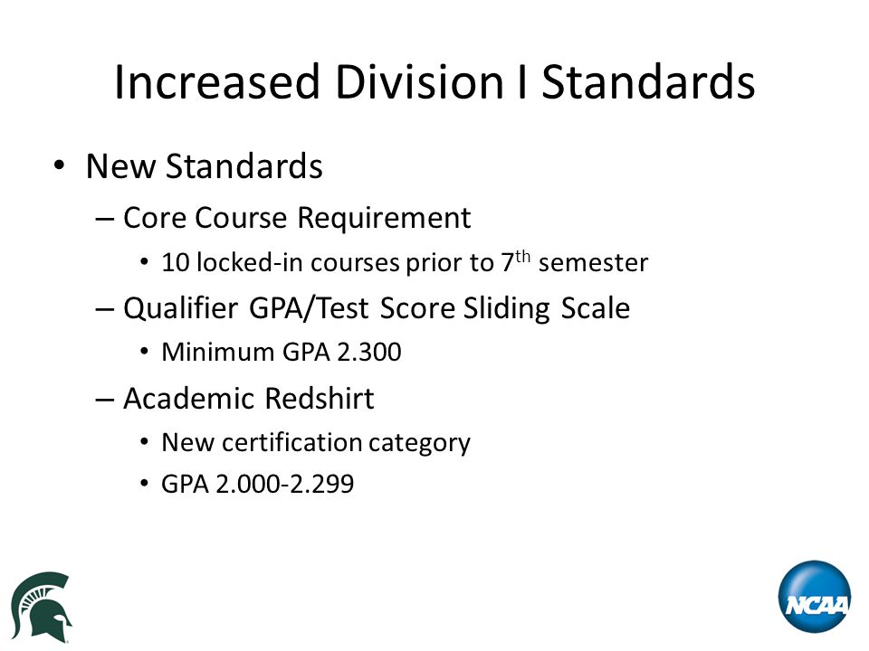 Increased Division I Standards New Standards – Core Course Requirement 10 locked-in courses prior to 7 th semester – Qualifier GPA/Test Score Sliding Scale Minimum GPA 2.300 – Academic Redshirt New certification category GPA 2.000-2.299