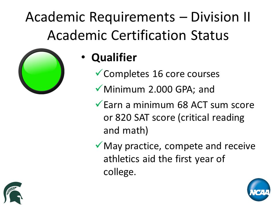 Academic Requirements – Division II Academic Certification Status Qualifier Completes 16 core courses Minimum 2.000 GPA; and Earn a minimum 68 ACT sum score or 820 SAT score (critical reading and math) May practice, compete and receive athletics aid the first year of college.