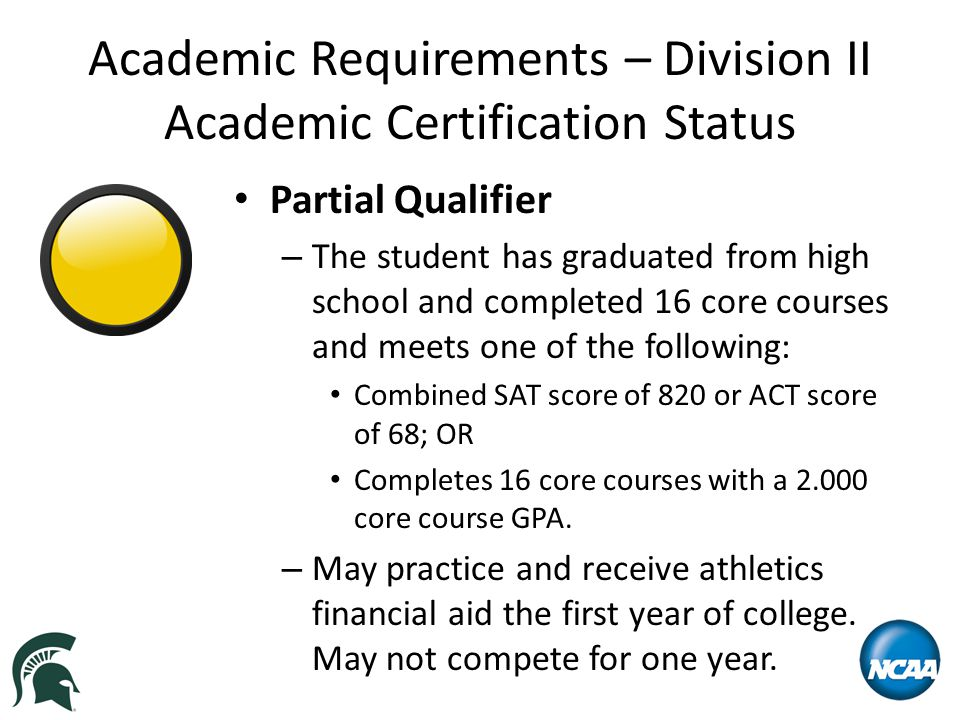Academic Requirements – Division II Academic Certification Status Partial Qualifier – The student has graduated from high school and completed 16 core courses and meets one of the following: Combined SAT score of 820 or ACT score of 68; OR Completes 16 core courses with a 2.000 core course GPA.