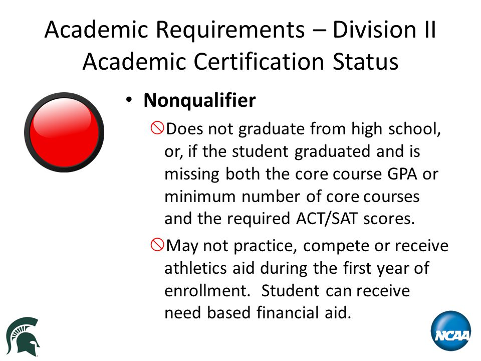 Academic Requirements – Division II Academic Certification Status Nonqualifier  Does not graduate from high school, or, if the student graduated and is missing both the core course GPA or minimum number of core courses and the required ACT/SAT scores.