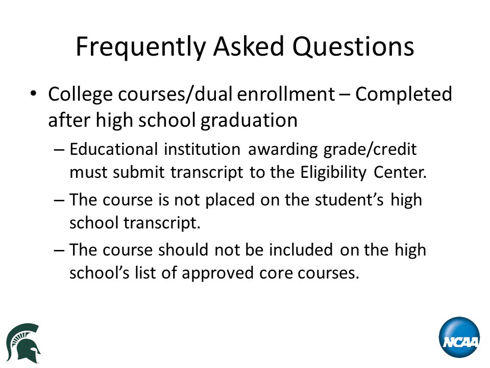 Frequently Asked Questions College courses/dual enrollment – Completed after high school graduation – Educational institution awarding grade/credit must submit transcript to the Eligibility Center.