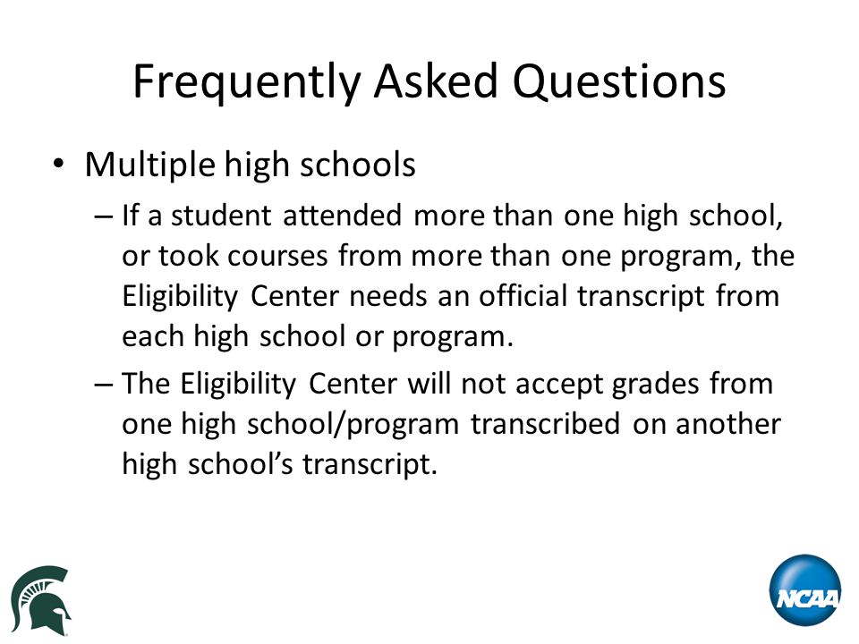Frequently Asked Questions Multiple high schools – If a student attended more than one high school, or took courses from more than one program, the Eligibility Center needs an official transcript from each high school or program.
