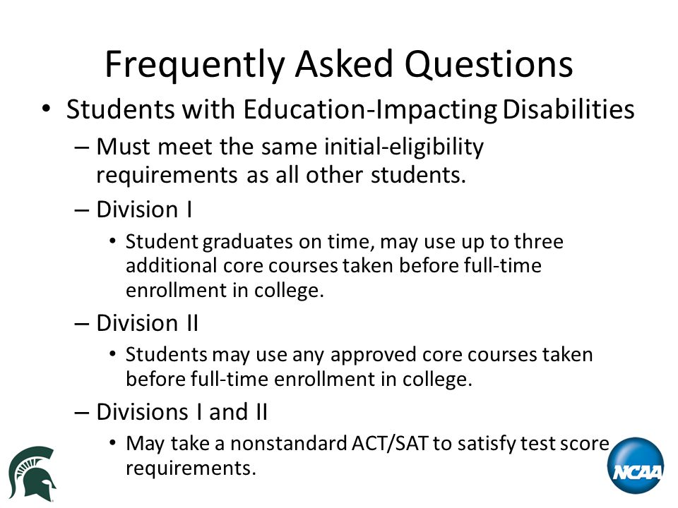 Frequently Asked Questions Students with Education-Impacting Disabilities – Must meet the same initial-eligibility requirements as all other students.