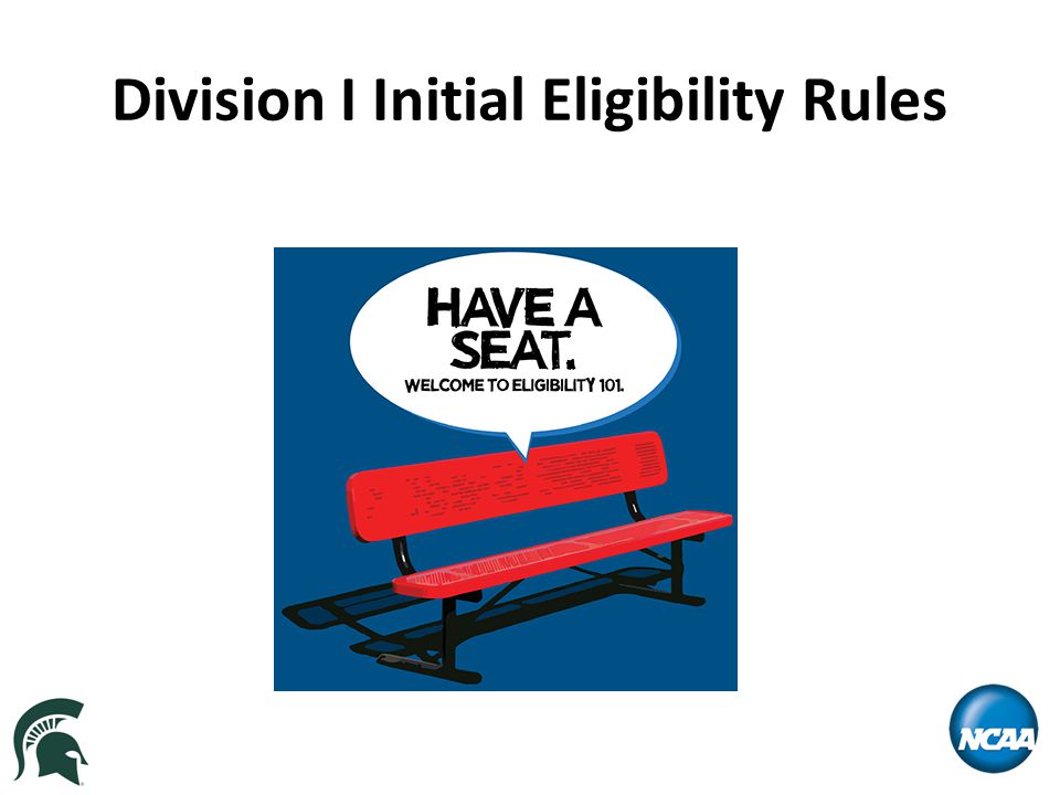 Initial Eligibility Rules – Division I FOR STUDENTS ENROLLING IN A DIVISION I INSTITUTION PRIOR TO AUGUST 1, 2016 Graduate from high school Complete 16 NCAA approved core courses (based on high school's list of approved core courses) Earn a minimum GPA in the 16 core courses Earn a minimum SAT and/or ACT score