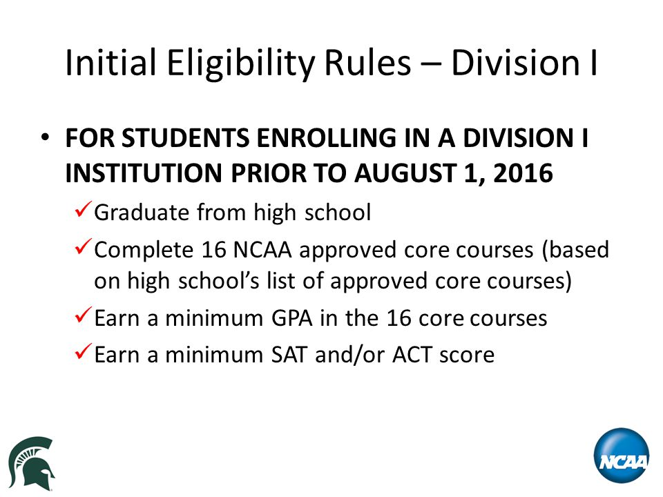 Initial Eligibility Rules – Division I HIGH SCHOOL GRADUATION Graduate from high school on time (i.e., no later than the high school graduation date of the student's ninth grade class).
