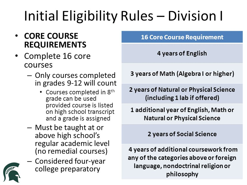 Initial Eligibility Rules – Division II FOR STUDENTS ENROLLING IN A DIVISION I INSTITUTION PRIOR TO AUGUST 1, 2018 Graduate from high school Complete 16 core courses Earn a 2.000 GPA or better in core courses Earn a combined SAT score of 820 or ACT score of 68