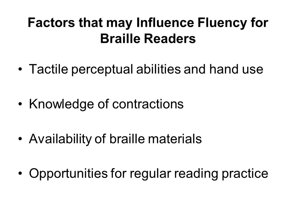 Factors that may Influence Fluency for Braille Readers Tactile perceptual abilities and hand use Knowledge of contractions Availability of braille materials Opportunities for regular reading practice