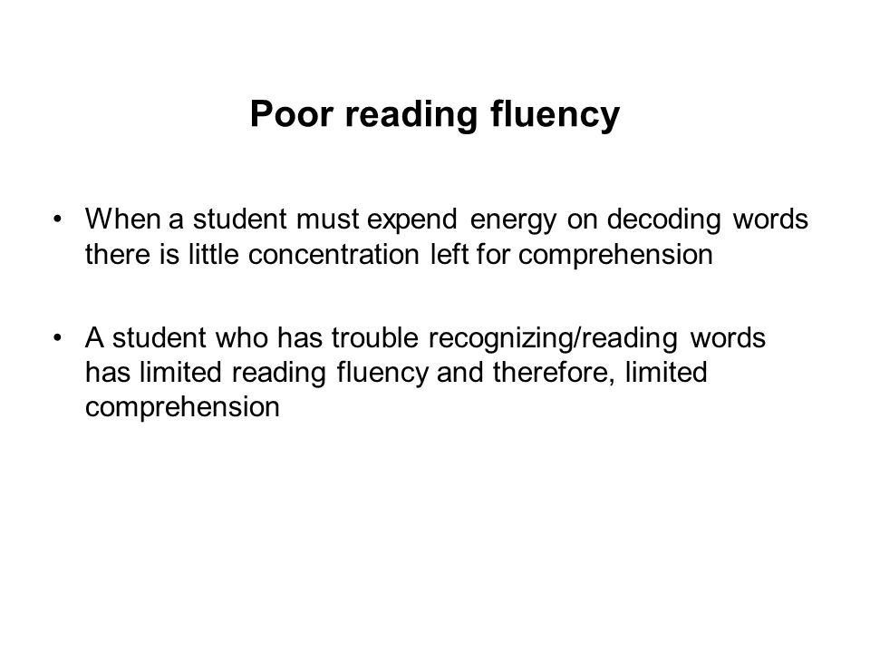 Poor reading fluency When a student must expend energy on decoding words there is little concentration left for comprehension A student who has trouble recognizing/reading words has limited reading fluency and therefore, limited comprehension