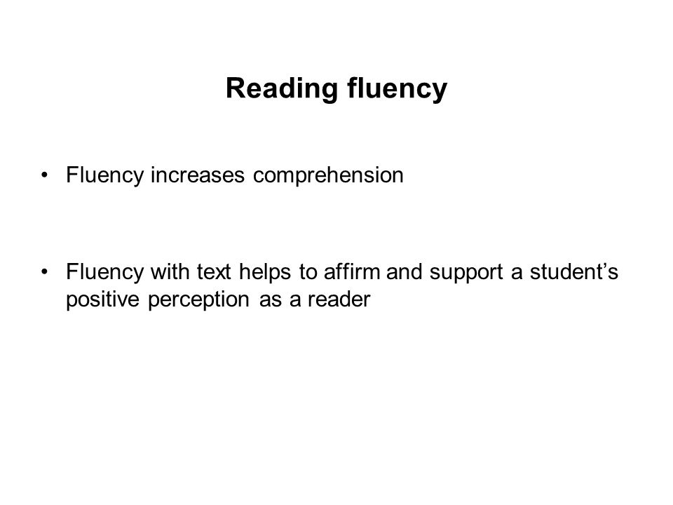 Reading fluency Fluency increases comprehension Fluency with text helps to affirm and support a student's positive perception as a reader