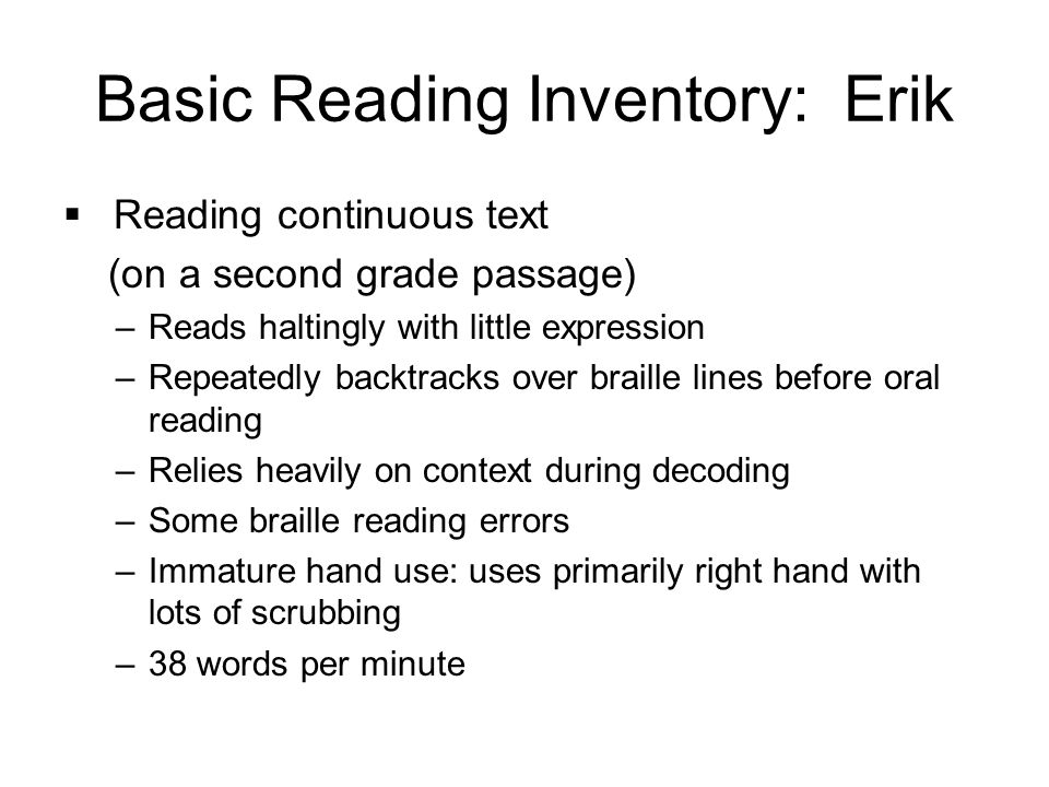 Basic Reading Inventory: Erik  Reading continuous text (on a second grade passage) –Reads haltingly with little expression –Repeatedly backtracks over braille lines before oral reading –Relies heavily on context during decoding –Some braille reading errors –Immature hand use: uses primarily right hand with lots of scrubbing –38 words per minute