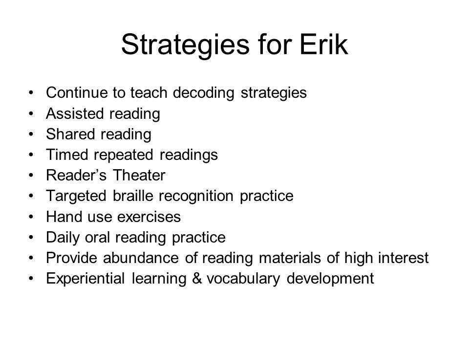 Strategies for Erik Continue to teach decoding strategies Assisted reading Shared reading Timed repeated readings Reader's Theater Targeted braille recognition practice Hand use exercises Daily oral reading practice Provide abundance of reading materials of high interest Experiential learning & vocabulary development