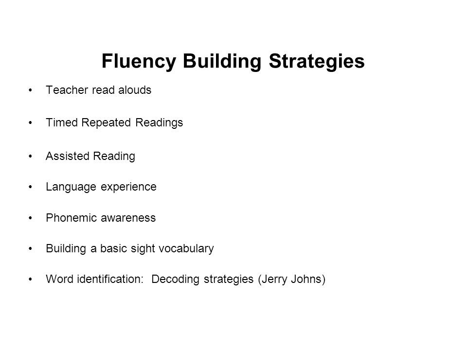 Fluency Building Strategies Teacher read alouds Timed Repeated Readings Assisted Reading Language experience Phonemic awareness Building a basic sight vocabulary Word identification: Decoding strategies (Jerry Johns)