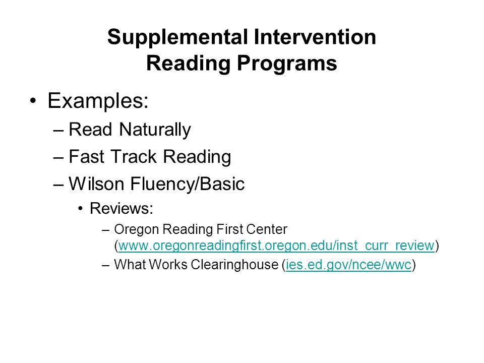 Supplemental Intervention Reading Programs Examples: –Read Naturally –Fast Track Reading –Wilson Fluency/Basic Reviews: –Oregon Reading First Center (www.oregonreadingfirst.oregon.edu/inst_curr_review)www.oregonreadingfirst.oregon.edu/inst_curr_review –What Works Clearinghouse (ies.ed.gov/ncee/wwc)ies.ed.gov/ncee/wwc
