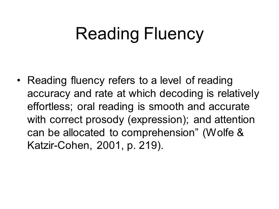 Reading Fluency Pertains to both oral and silent reading: Accuracy: Recognizing words automatically, with little effort Speed: Rate of reading, words per minute Appropriate expression: Using phrasing, tone and pitch so that oral reading sounds conversational Comprehension: Understanding that is evaluated through retellings, answering questions, discussion, dramatic interpretation, art, etc.