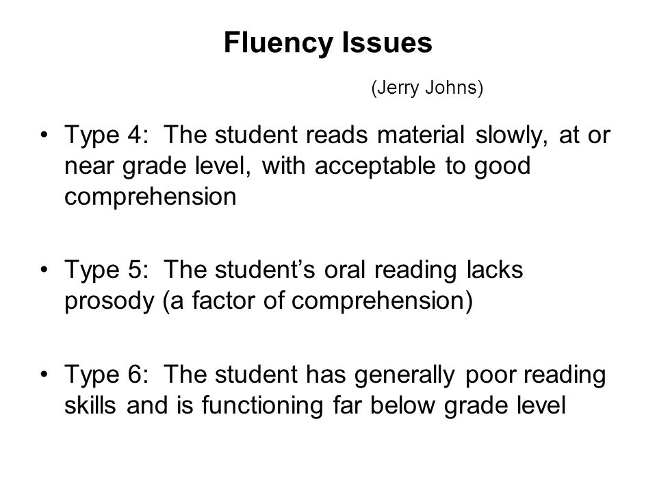 Fluency Issues (Jerry Johns) Type 4: The student reads material slowly, at or near grade level, with acceptable to good comprehension Type 5: The student's oral reading lacks prosody (a factor of comprehension) Type 6: The student has generally poor reading skills and is functioning far below grade level