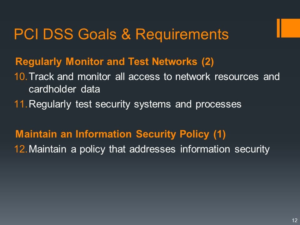 PCI DSS Goals & Requirements Regularly Monitor and Test Networks (2) 10.Track and monitor all access to network resources and cardholder data 11.Regularly test security systems and processes Maintain an Information Security Policy (1) 12.Maintain a policy that addresses information security 12