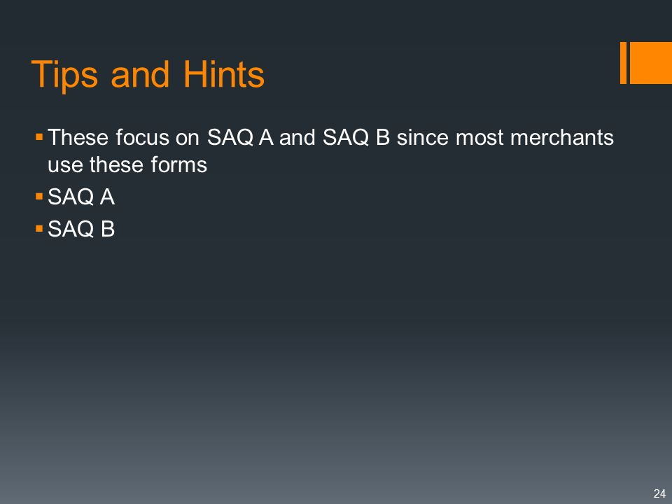 Tips and Hints  These focus on SAQ A and SAQ B since most merchants use these forms  SAQ A  SAQ B 24